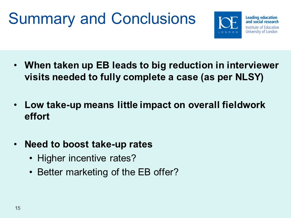 15 Summary and Conclusions When taken up EB leads to big reduction in interviewer visits needed to fully complete a case (as per NLSY) Low take-up means little impact on overall fieldwork effort Need to boost take-up rates Higher incentive rates.
