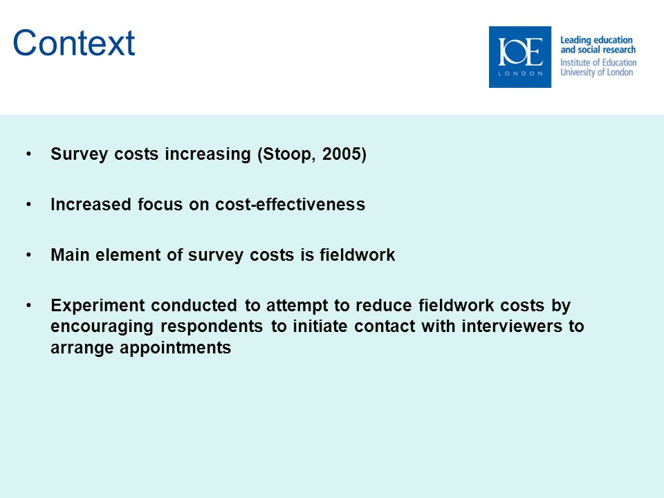 Context Survey costs increasing (Stoop, 2005) Increased focus on cost-effectiveness Main element of survey costs is fieldwork Experiment conducted to attempt to reduce fieldwork costs by encouraging respondents to initiate contact with interviewers to arrange appointments
