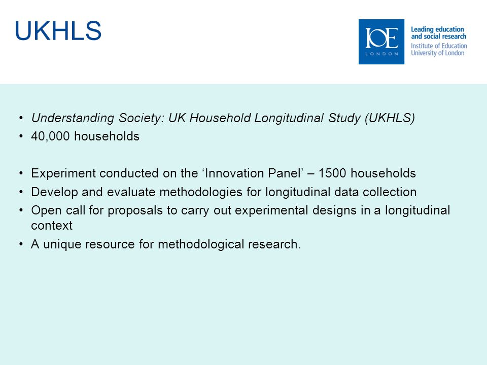 UKHLS Understanding Society: UK Household Longitudinal Study (UKHLS) 40,000 households Experiment conducted on the 'Innovation Panel' – 1500 households Develop and evaluate methodologies for longitudinal data collection Open call for proposals to carry out experimental designs in a longitudinal context A unique resource for methodological research.