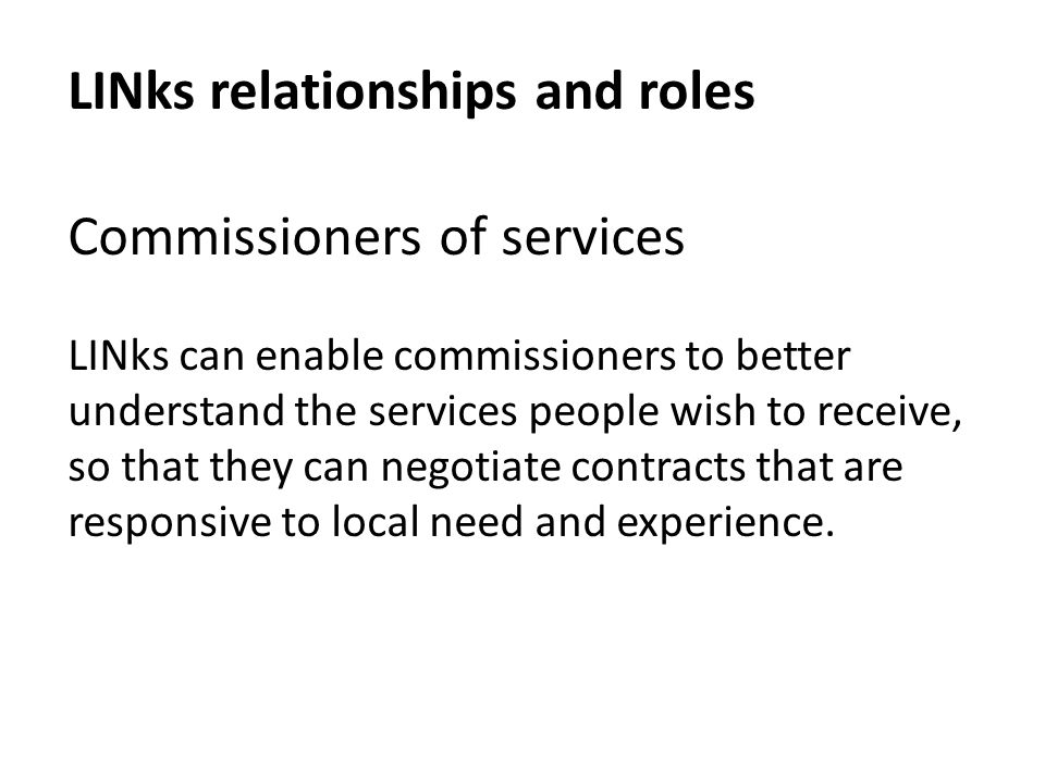 LINks relationships and roles Commissioners of services LINks can enable commissioners to better understand the services people wish to receive, so that they can negotiate contracts that are responsive to local need and experience.