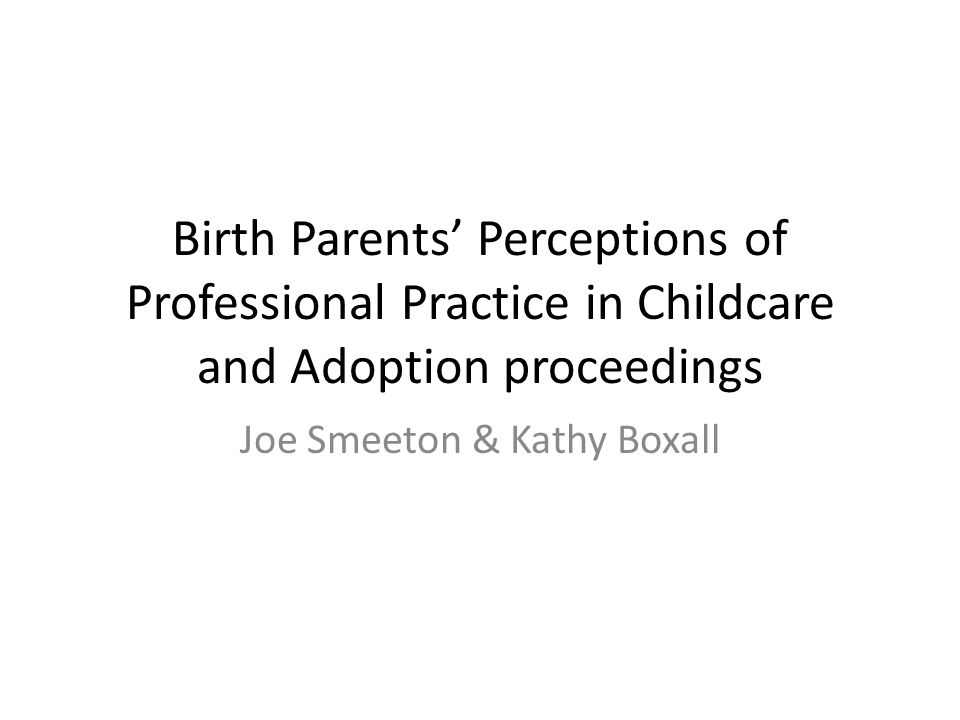 Birth Parents' Perceptions of Professional Practice in Childcare and Adoption proceedings Joe Smeeton & Kathy Boxall