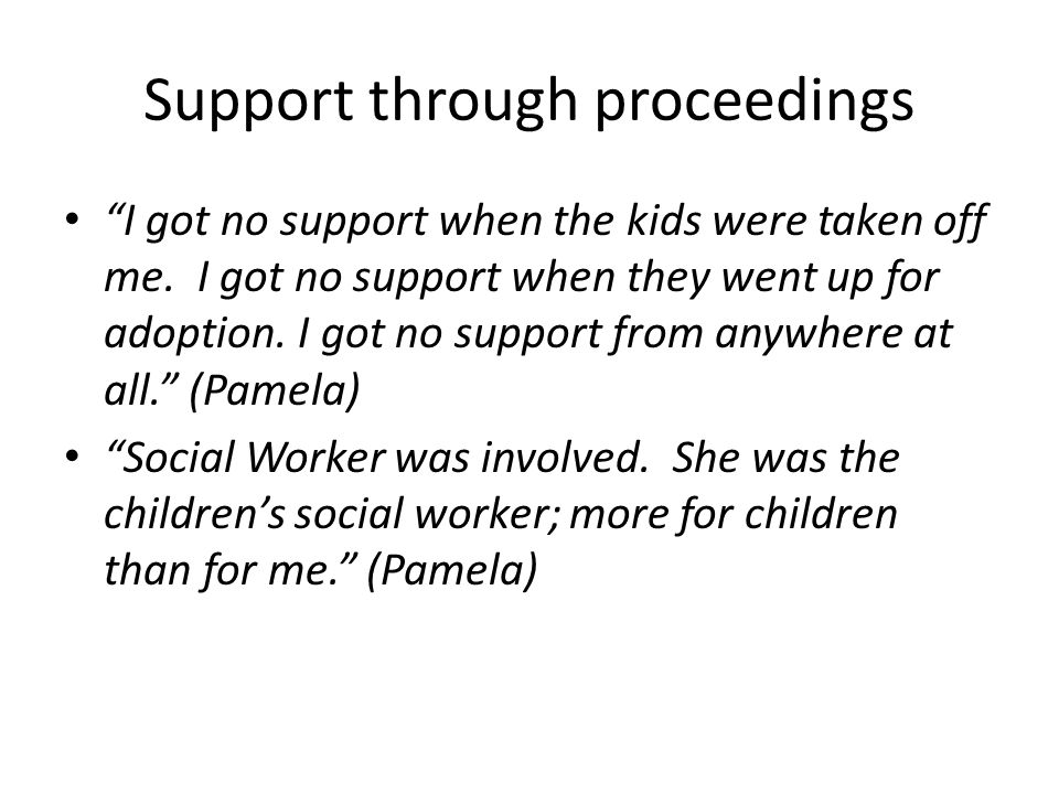 """Support through proceedings """"I got no support when the kids were taken off me. I got no support when they went up for adoption. I got no support from"""