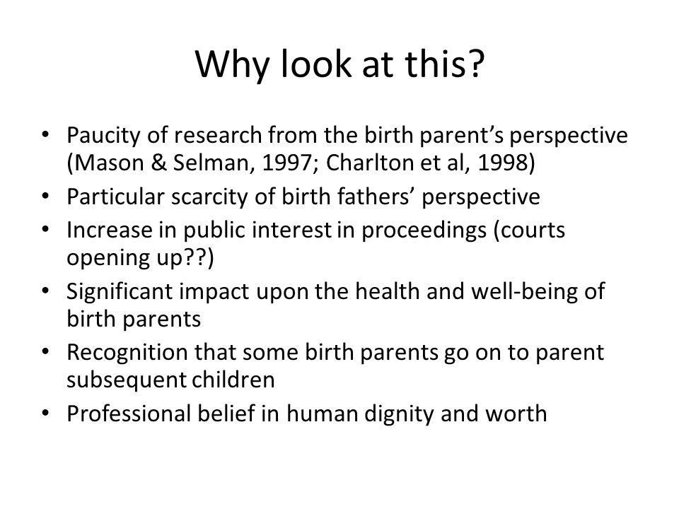 Why look at this? Paucity of research from the birth parent's perspective (Mason & Selman, 1997; Charlton et al, 1998) Particular scarcity of birth fa
