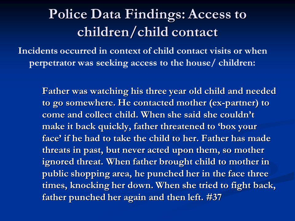 Police Data Findings: Access to children/child contact Incidents occurred in context of child contact visits or when perpetrator was seeking access to the house/ children: Father was watching his three year old child and needed to go somewhere.