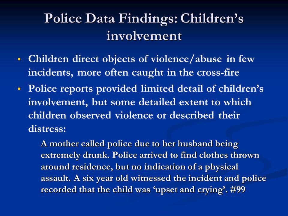 Police Data Findings: Children's involvement   Children direct objects of violence/abuse in few incidents, more often caught in the cross-fire   Police reports provided limited detail of children's involvement, but some detailed extent to which children observed violence or described their distress: A mother called police due to her husband being extremely drunk.