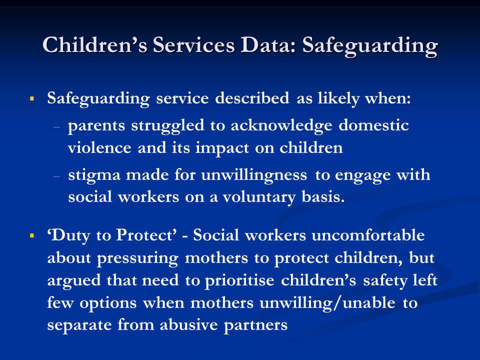 Children's Services Data: Safeguarding   Safeguarding service described as likely when:   parents struggled to acknowledge domestic violence and its impact on children   stigma made for unwillingness to engage with social workers on a voluntary basis.