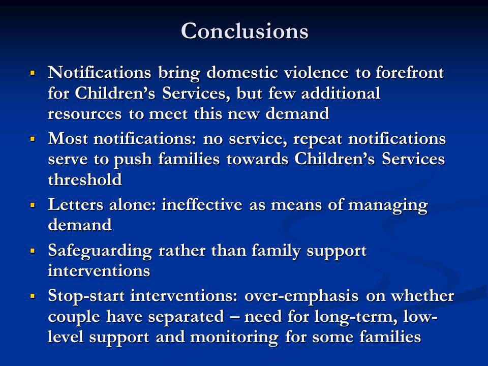 Conclusions  Notifications bring domestic violence to forefront for Children's Services, but few additional resources to meet this new demand  Most notifications: no service, repeat notifications serve to push families towards Children's Services threshold  Letters alone: ineffective as means of managing demand  Safeguarding rather than family support interventions  Stop-start interventions: over-emphasis on whether couple have separated – need for long-term, low- level support and monitoring for some families