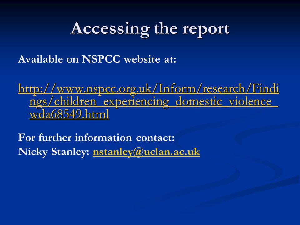 Accessing the report Available on NSPCC website at: http://www.nspcc.org.uk/Inform/research/Findi ngs/children_experiencing_domestic_violence_ wda68549.html http://www.nspcc.org.uk/Inform/research/Findi ngs/children_experiencing_domestic_violence_ wda68549.html For further information contact: Nicky Stanley: nstanley@uclan.ac.uknstanley@uclan.ac.uk