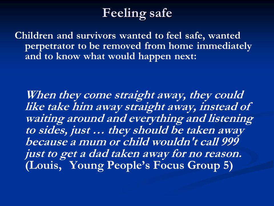 Feeling safe Children and survivors wanted to feel safe, wanted perpetrator to be removed from home immediately and to know what would happen next: When they come straight away, they could like take him away straight away, instead of waiting around and everything and listening to sides, just … they should be taken away because a mum or child wouldn t call 999 just to get a dad taken away for no reason.