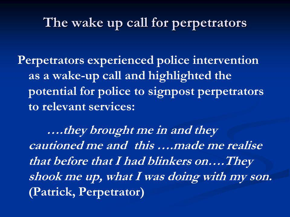 The wake up call for perpetrators Perpetrators experienced police intervention as a wake-up call and highlighted the potential for police to signpost perpetrators to relevant services: ….they brought me in and they cautioned me and this ….made me realise that before that I had blinkers on….They shook me up, what I was doing with my son.