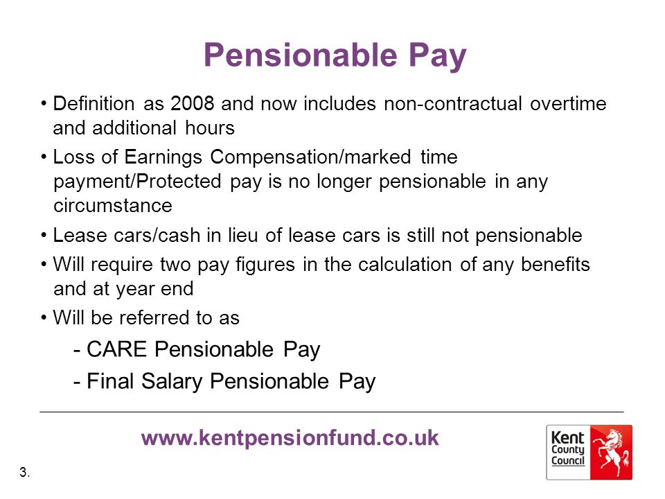 www.kentpensionfund.co.uk Pensionable Pay Definition as 2008 and now includes non-contractual overtime and additional hours Loss of Earnings Compensation/marked time payment/Protected pay is no longer pensionable in any circumstance Lease cars/cash in lieu of lease cars is still not pensionable Will require two pay figures in the calculation of any benefits and at year end Will be referred to as - CARE Pensionable Pay - Final Salary Pensionable Pay 3.