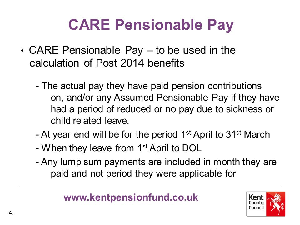 www.kentpensionfund.co.uk Final Salary Pensionable Pay Final Salary Pensionable Pay – This will be used in the calculation of Pre 2014 benefits.
