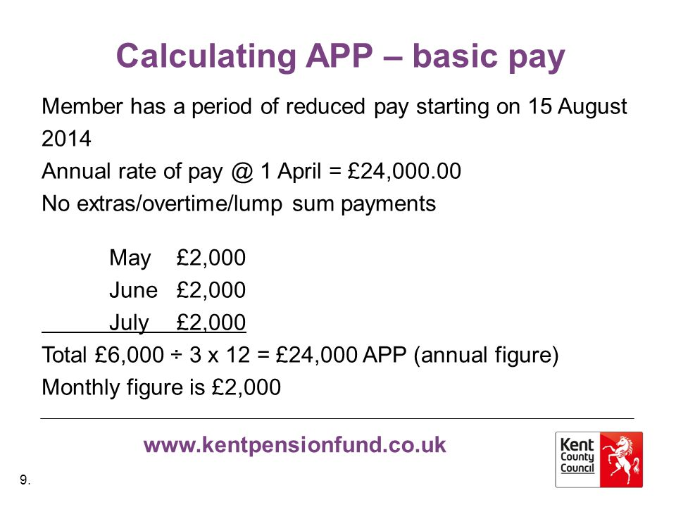 www.kentpensionfund.co.uk Calculating APP – basic pay Member has a period of reduced pay starting on 15 August 2014 Annual rate of pay @ 1 April = £24,000.00 No extras/overtime/lump sum payments May £2,000 June £2,000 July £2,000 Total £6,000 ÷ 3 x 12 = £24,000 APP (annual figure) Monthly figure is £2,000 9.