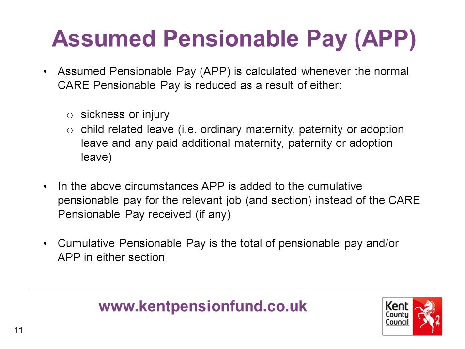 www.kentpensionfund.co.uk Assumed Pensionable Pay (APP) Assumed Pensionable Pay (APP) is calculated whenever the normal CARE Pensionable Pay is reduced as a result of either: o sickness or injury o child related leave (i.e.