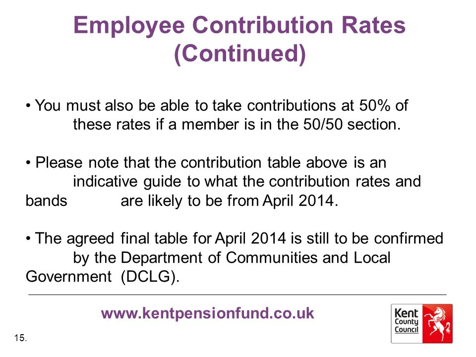 www.kentpensionfund.co.uk Employee Contribution Rates (Continued) You must also be able to take contributions at 50% of these rates if a member is in the 50/50 section.