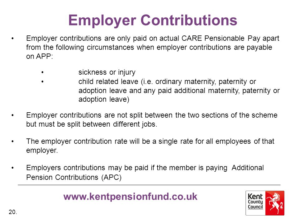 www.kentpensionfund.co.uk Employer Contributions Employer contributions are only paid on actual CARE Pensionable Pay apart from the following circumstances when employer contributions are payable on APP: sickness or injury child related leave (i.e.