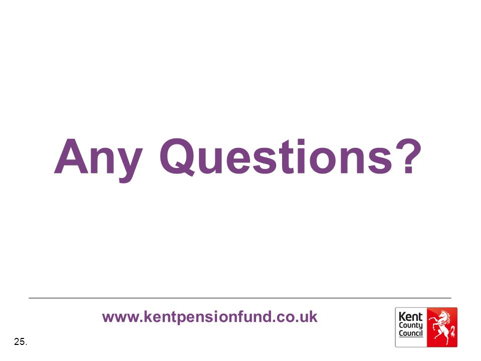 www.kentpensionfund.co.uk Any Questions 25.