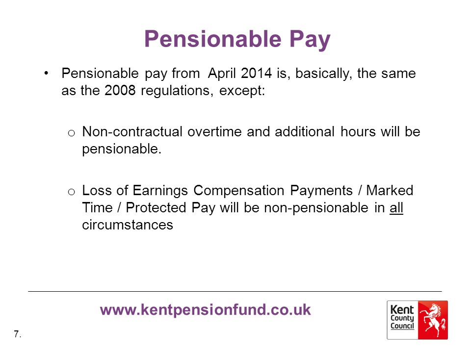 www.kentpensionfund.co.uk Pensionable Pay Pensionable pay from April 2014 is, basically, the same as the 2008 regulations, except: o Non-contractual overtime and additional hours will be pensionable.
