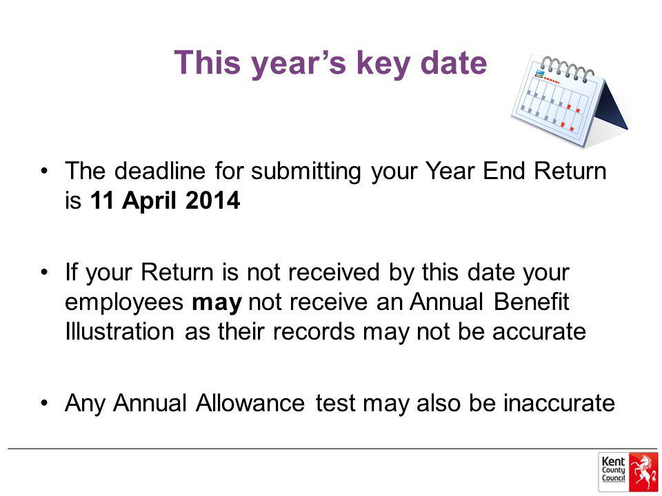 This year's key date The deadline for submitting your Year End Return is 11 April 2014 If your Return is not received by this date your employees may not receive an Annual Benefit Illustration as their records may not be accurate Any Annual Allowance test may also be inaccurate