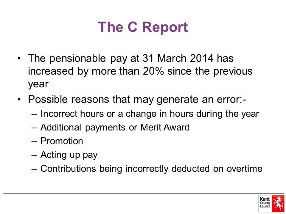 The C Report The pensionable pay at 31 March 2014 has increased by more than 20% since the previous year Possible reasons that may generate an error:- –Incorrect hours or a change in hours during the year –Additional payments or Merit Award –Promotion –Acting up pay –Contributions being incorrectly deducted on overtime