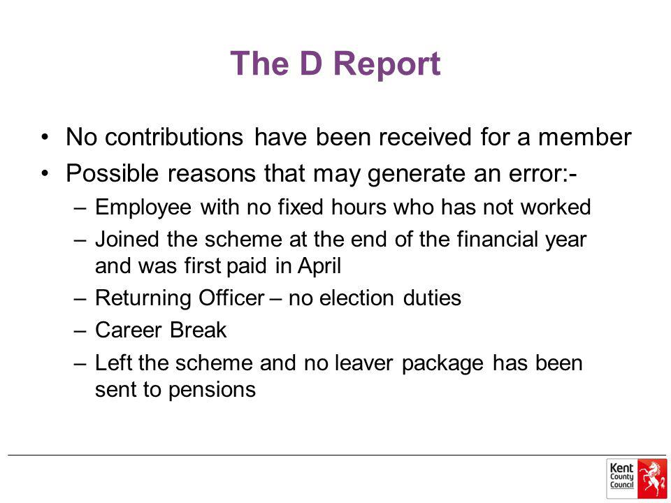 The D Report No contributions have been received for a member Possible reasons that may generate an error:- –Employee with no fixed hours who has not worked –Joined the scheme at the end of the financial year and was first paid in April –Returning Officer – no election duties –Career Break –Left the scheme and no leaver package has been sent to pensions