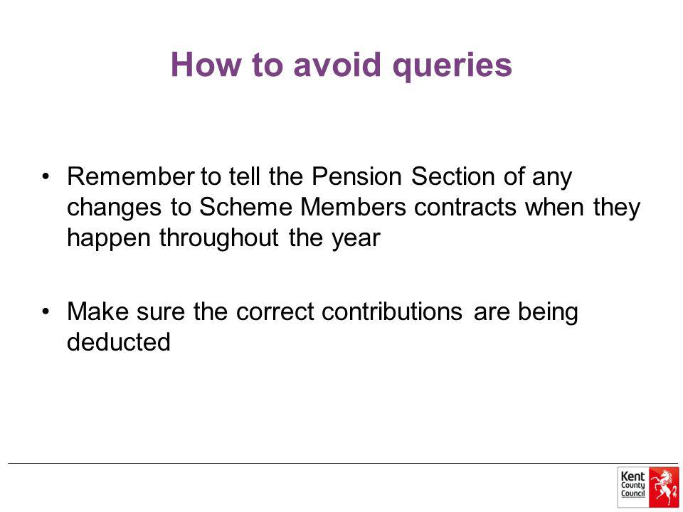 How to avoid queries Remember to tell the Pension Section of any changes to Scheme Members contracts when they happen throughout the year Make sure the correct contributions are being deducted