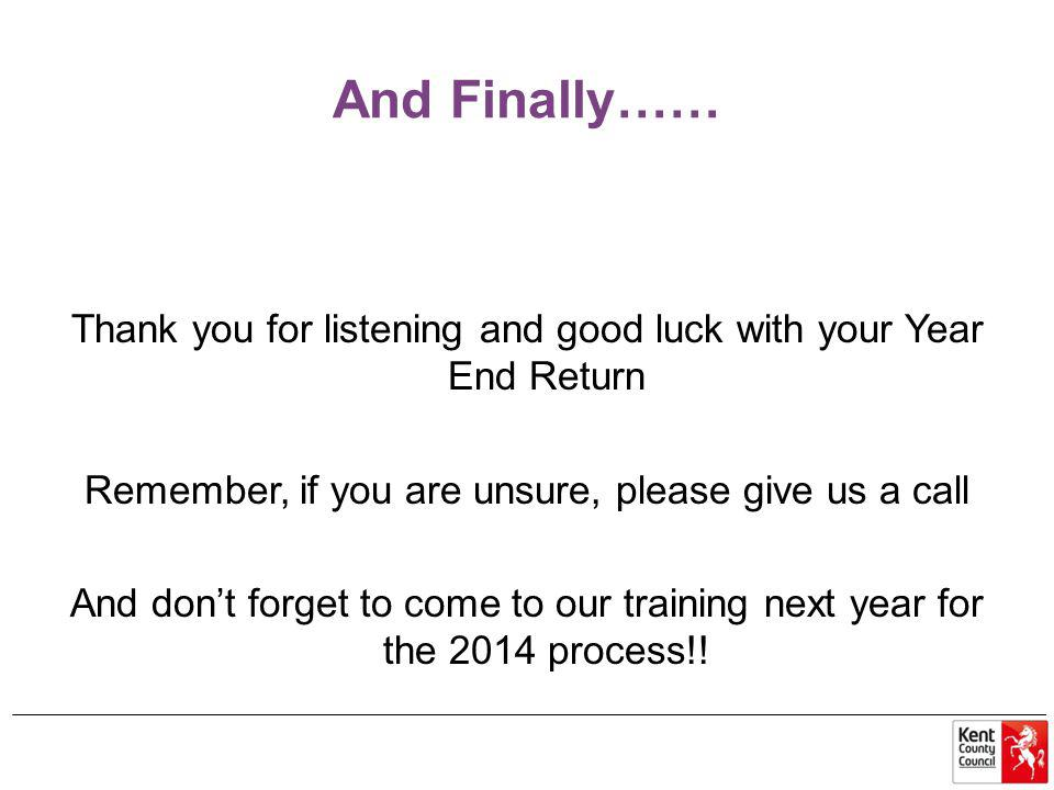 And Finally…… Thank you for listening and good luck with your Year End Return Remember, if you are unsure, please give us a call And don't forget to come to our training next year for the 2014 process!!