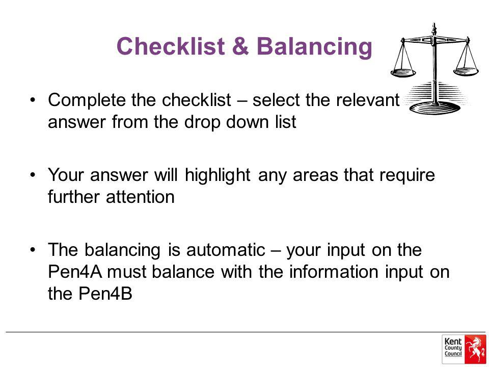 Checklist & Balancing Complete the checklist – select the relevant answer from the drop down list Your answer will highlight any areas that require further attention The balancing is automatic – your input on the Pen4A must balance with the information input on the Pen4B
