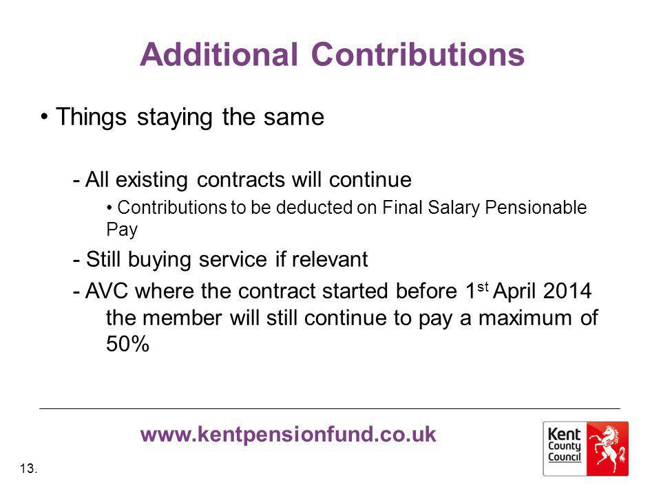 www.kentpensionfund.co.uk Additional Contributions Things staying the same - All existing contracts will continue Contributions to be deducted on Final Salary Pensionable Pay - Still buying service if relevant - AVC where the contract started before 1 st April 2014 the member will still continue to pay a maximum of 50% 13.