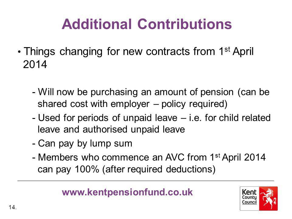 www.kentpensionfund.co.uk Additional Contributions Things changing for new contracts from 1 st April 2014 - Will now be purchasing an amount of pension (can be shared cost with employer – policy required) - Used for periods of unpaid leave – i.e.