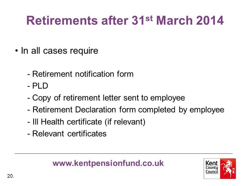 www.kentpensionfund.co.uk Retirements after 31 st March 2014 In all cases require - Retirement notification form - PLD - Copy of retirement letter sent to employee - Retirement Declaration form completed by employee - Ill Health certificate (if relevant) - Relevant certificates 20.