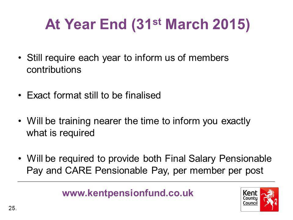 www.kentpensionfund.co.uk At Year End (31 st March 2015) Still require each year to inform us of members contributions Exact format still to be finalised Will be training nearer the time to inform you exactly what is required Will be required to provide both Final Salary Pensionable Pay and CARE Pensionable Pay, per member per post 25.