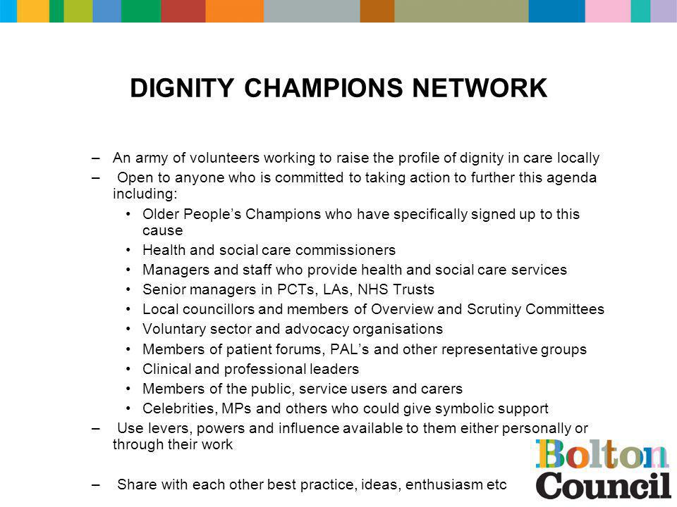 DIGNITY CHAMPIONS NETWORK –An army of volunteers working to raise the profile of dignity in care locally – Open to anyone who is committed to taking action to further this agenda including: Older People's Champions who have specifically signed up to this cause Health and social care commissioners Managers and staff who provide health and social care services Senior managers in PCTs, LAs, NHS Trusts Local councillors and members of Overview and Scrutiny Committees Voluntary sector and advocacy organisations Members of patient forums, PAL's and other representative groups Clinical and professional leaders Members of the public, service users and carers Celebrities, MPs and others who could give symbolic support – Use levers, powers and influence available to them either personally or through their work – Share with each other best practice, ideas, enthusiasm etc