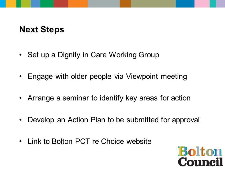Next Steps Set up a Dignity in Care Working Group Engage with older people via Viewpoint meeting Arrange a seminar to identify key areas for action De