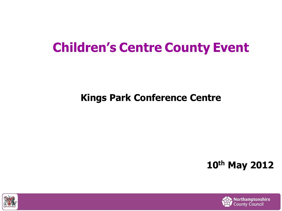 Children's Centre County Event Kings Park Conference Centre 10 th May 2012