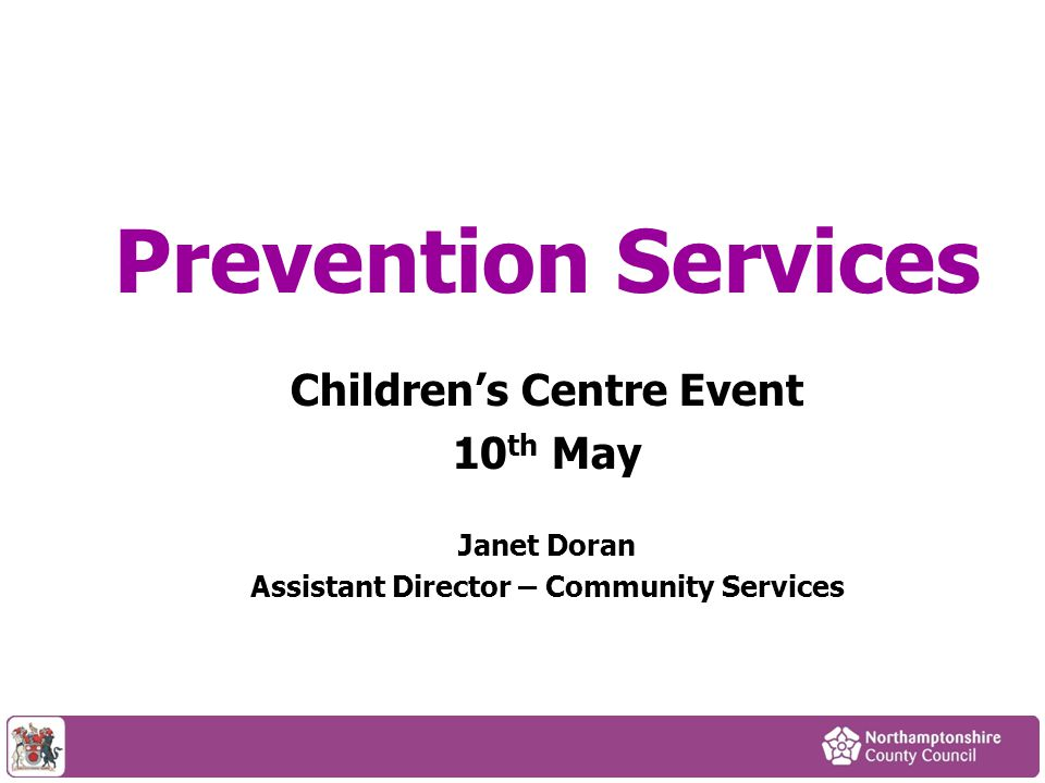 Prevention Services Children's Centre Event 10 th May Janet Doran Assistant Director – Community Services