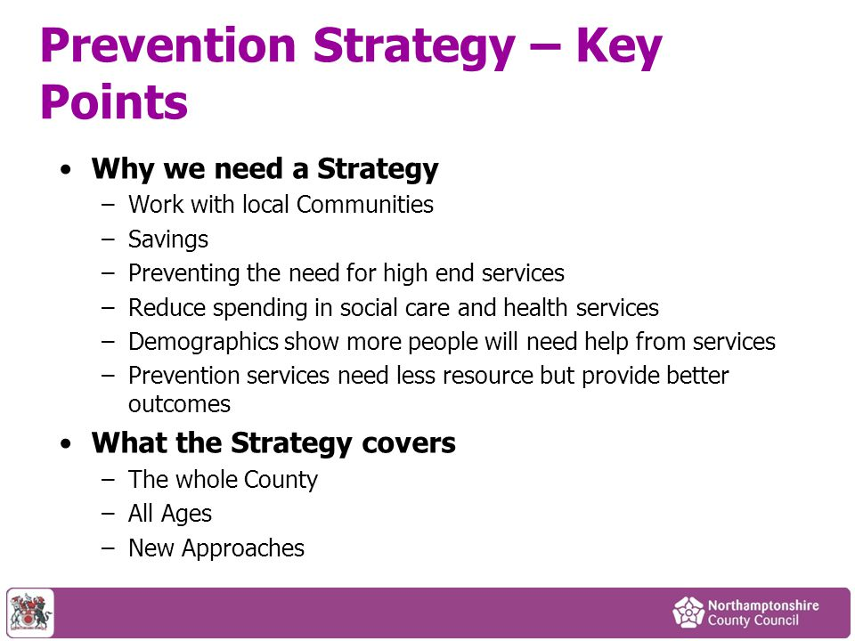 Prevention Strategy – Key Points Why we need a Strategy –Work with local Communities –Savings –Preventing the need for high end services –Reduce spending in social care and health services –Demographics show more people will need help from services –Prevention services need less resource but provide better outcomes What the Strategy covers –The whole County –All Ages –New Approaches