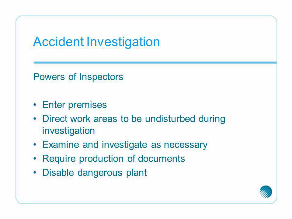 Accident Investigation Powers of Inspectors Enter premises Direct work areas to be undisturbed during investigation Examine and investigate as necessa