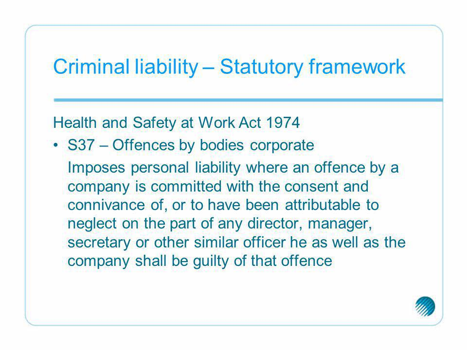 Criminal liability – Statutory framework Health and Safety at Work Act 1974 S37 – Offences by bodies corporate Imposes personal liability where an off
