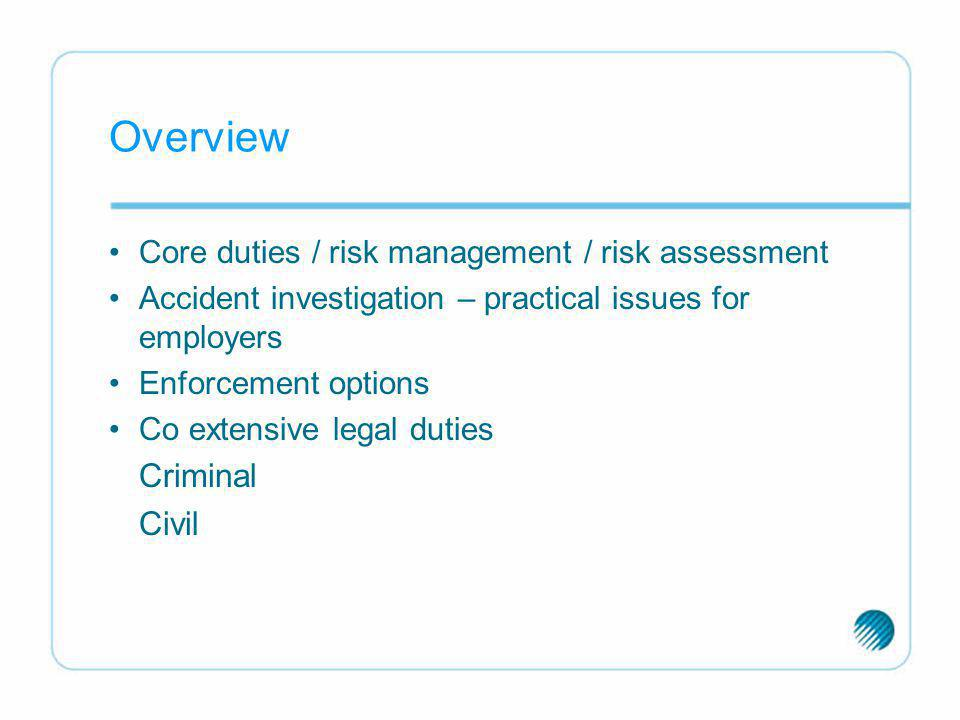 Overview Core duties / risk management / risk assessment Accident investigation – practical issues for employers Enforcement options Co extensive lega