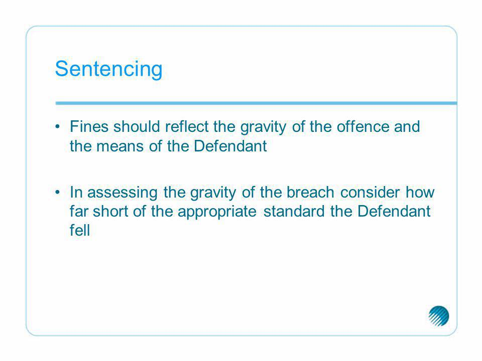 Sentencing Fines should reflect the gravity of the offence and the means of the Defendant In assessing the gravity of the breach consider how far shor