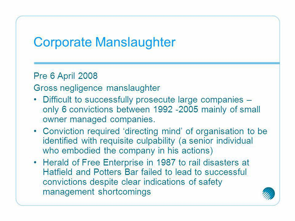 Corporate Manslaughter Pre 6 April 2008 Gross negligence manslaughter Difficult to successfully prosecute large companies – only 6 convictions between