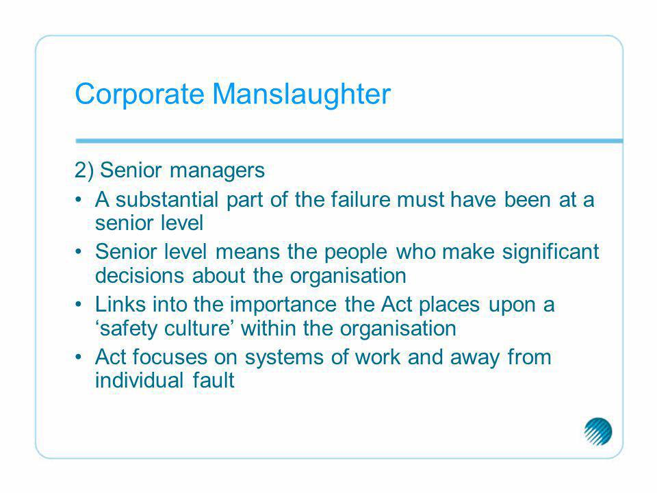Corporate Manslaughter 2) Senior managers A substantial part of the failure must have been at a senior level Senior level means the people who make si