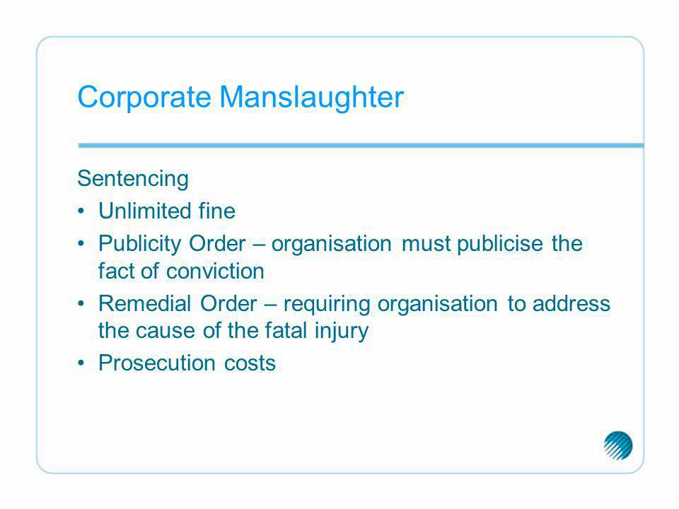 Corporate Manslaughter Sentencing Unlimited fine Publicity Order – organisation must publicise the fact of conviction Remedial Order – requiring organ