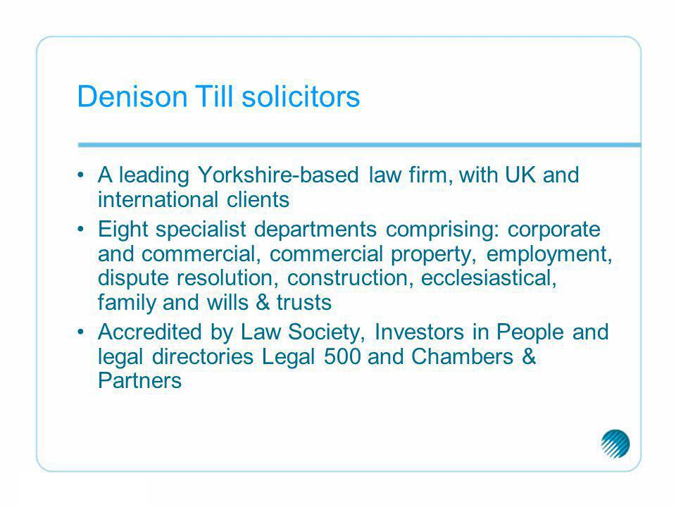 Denison Till solicitors A leading Yorkshire-based law firm, with UK and international clients Eight specialist departments comprising: corporate and c