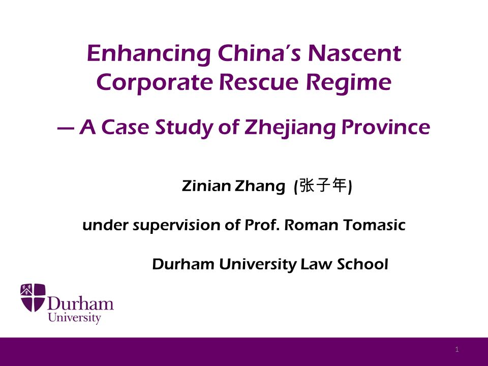Enhancing China's Nascent Corporate Rescue Regime — A Case Study of Zhejiang Province Zinian Zhang ( 张子年 ) under supervision of Prof.