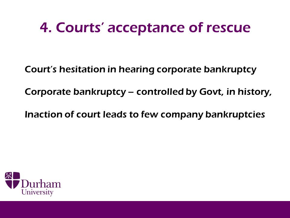 4. Courts' acceptance of rescue Court's hesitation in hearing corporate bankruptcy Corporate bankruptcy – controlled by Govt, in history, Inaction of