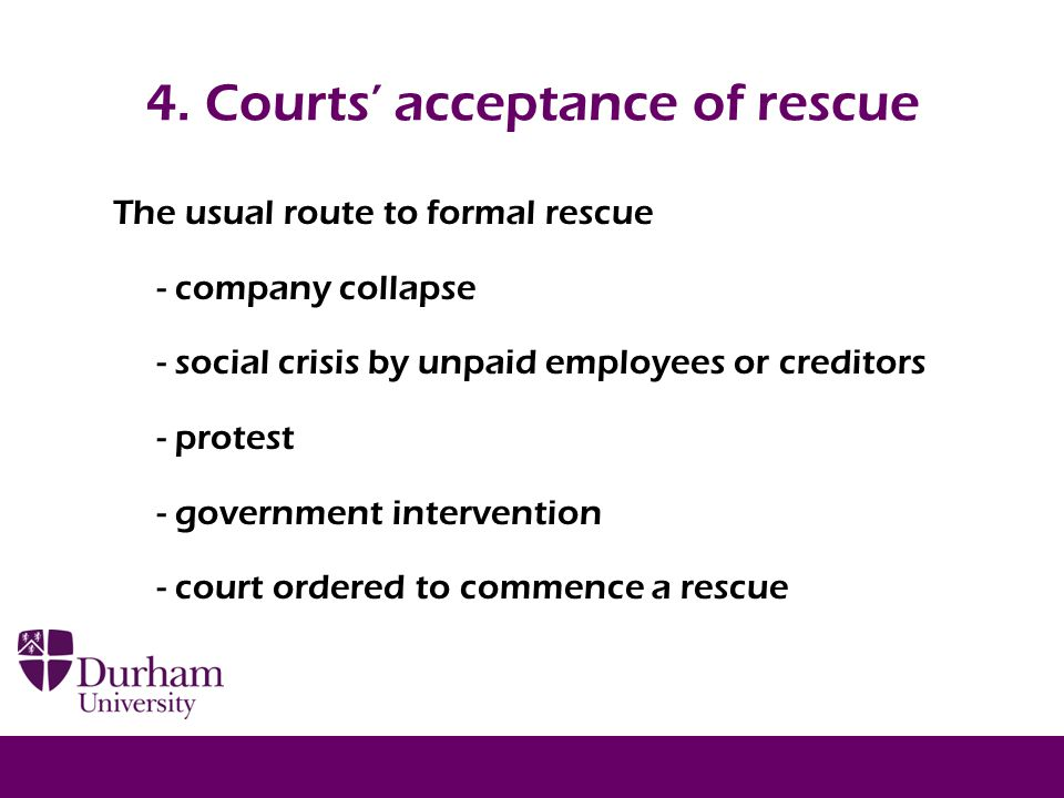 4. Courts' acceptance of rescue The usual route to formal rescue - company collapse - social crisis by unpaid employees or creditors - protest - gover