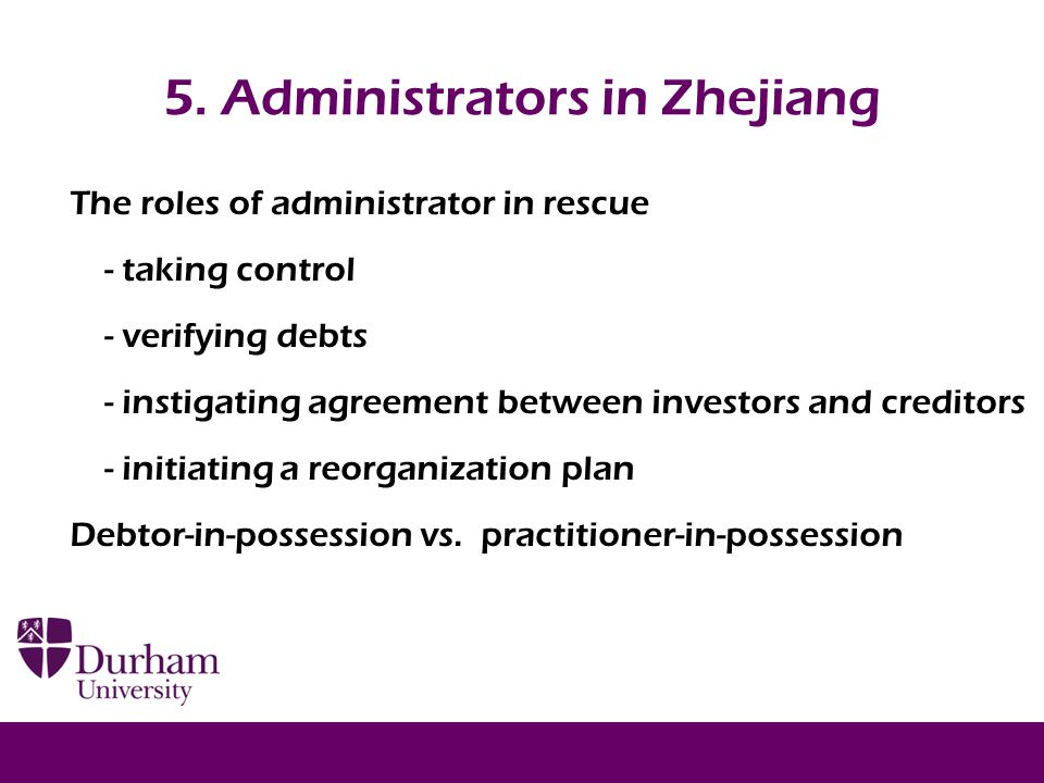 5. Administrators in Zhejiang The roles of administrator in rescue - taking control - verifying debts - instigating agreement between investors and cr