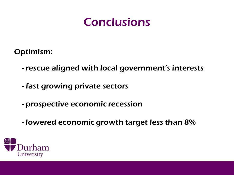 Conclusions Optimism: - rescue aligned with local government's interests - fast growing private sectors - prospective economic recession - lowered economic growth target less than 8% 20